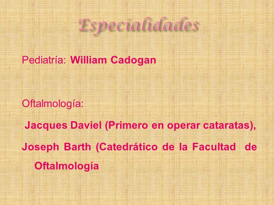 Pediatría: William Cadogan Oftalmología: Jacques Daviel (Primero en operar cataratas), Joseph Barth (Catedrático de la Facultad de Oftalmología