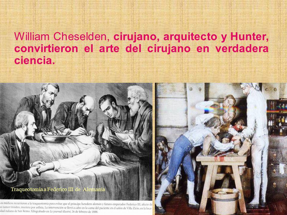 William Cheselden, cirujano, arquitecto y Hunter, convirtieron el arte del cirujano en verdadera ciencia. Traqueotomía a Federico III de Alemania