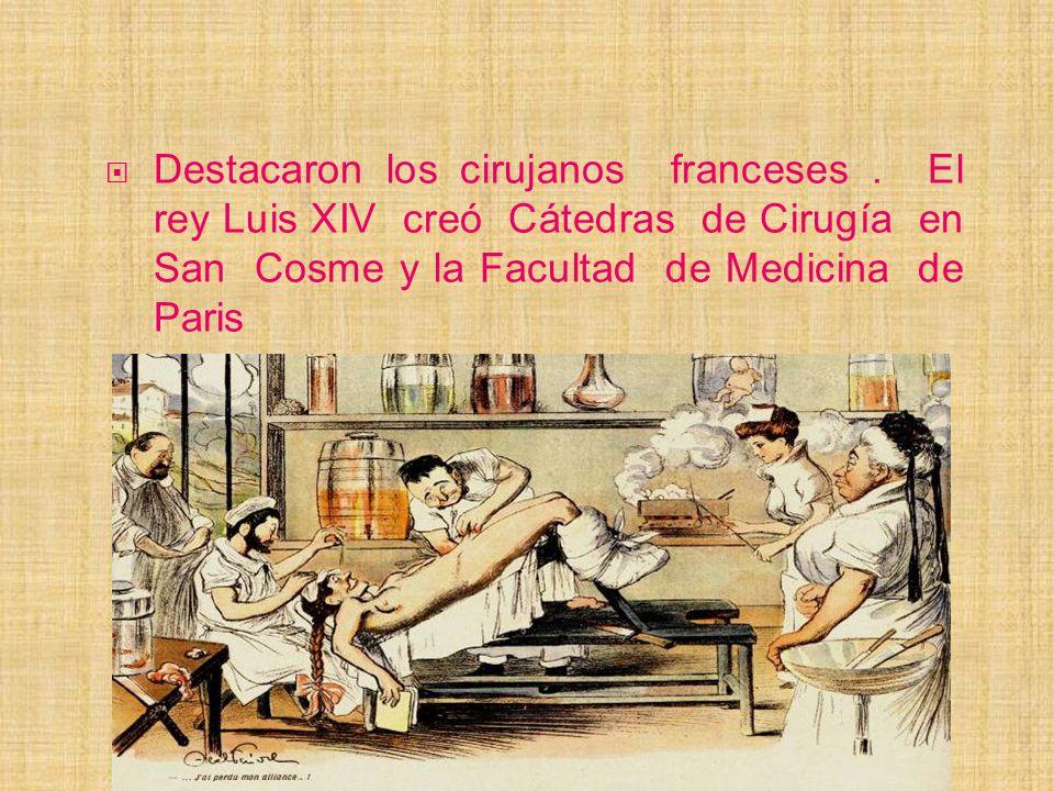 Destacaron los cirujanos franceses. El rey Luis XIV creó Cátedras de Cirugía en San Cosme y la Facultad de Medicina de Paris