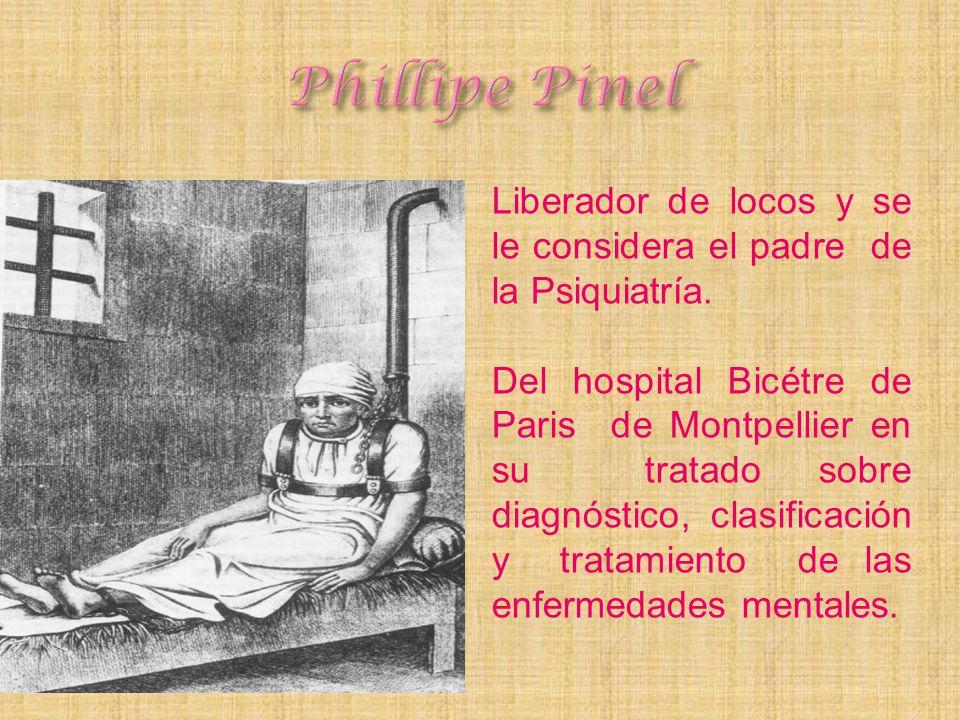 Liberador de locos y se le considera el padre de la Psiquiatría. Del hospital Bicétre de Paris de Montpellier en su tratado sobre diagnóstico, clasifi