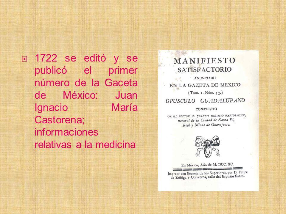 1722 se editó y se publicó el primer número de la Gaceta de México: Juan Ignacio María Castorena; informaciones relativas a la medicina