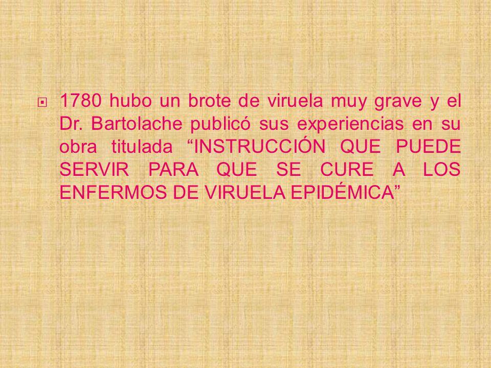 1780 hubo un brote de viruela muy grave y el Dr. Bartolache publicó sus experiencias en su obra titulada INSTRUCCIÓN QUE PUEDE SERVIR PARA QUE SE CURE