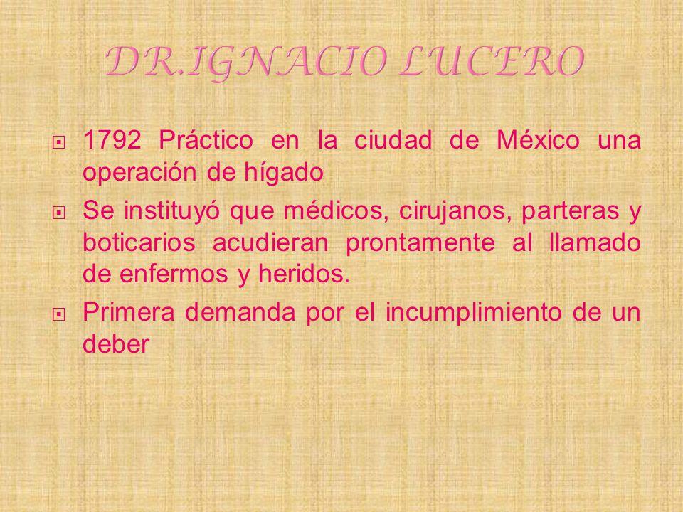 1792 Práctico en la ciudad de México una operación de hígado Se instituyó que médicos, cirujanos, parteras y boticarios acudieran prontamente al llama