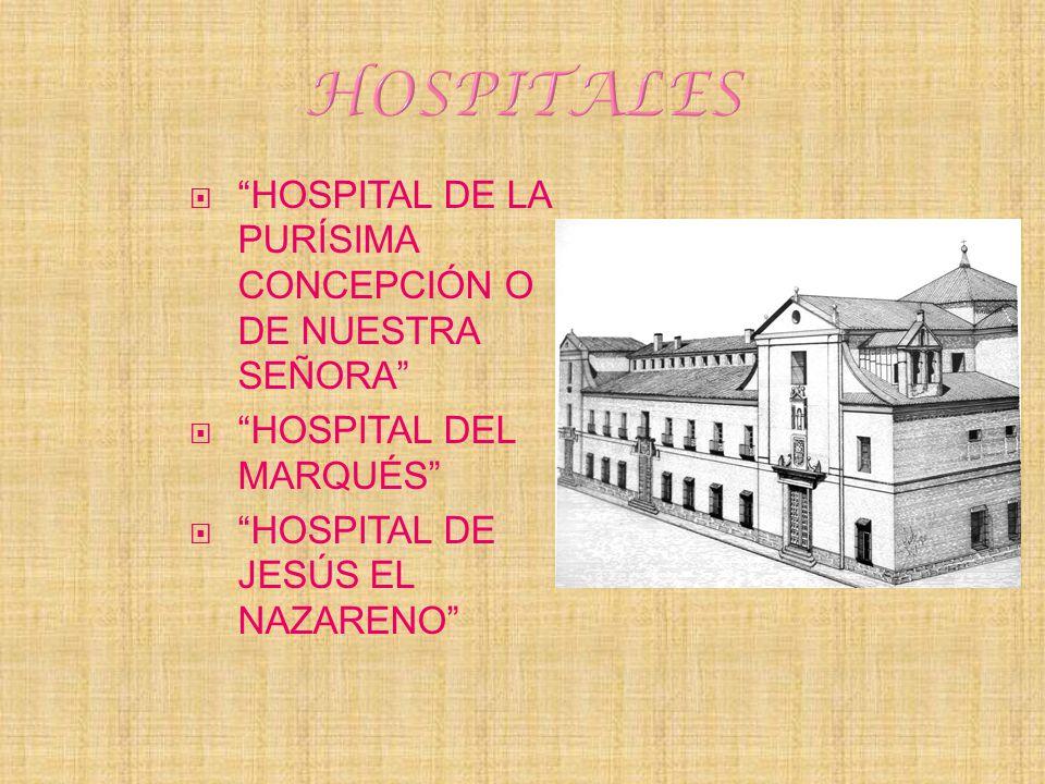 HOSPITAL DE LA PURÍSIMA CONCEPCIÓN O DE NUESTRA SEÑORA HOSPITAL DEL MARQUÉS HOSPITAL DE JESÚS EL NAZARENO