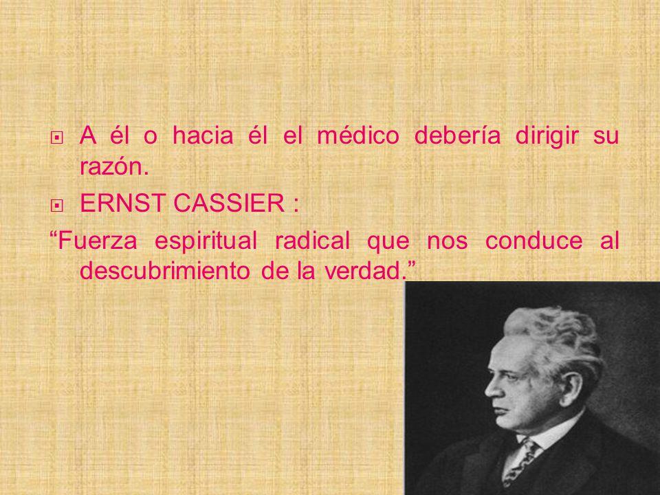 A él o hacia él el médico debería dirigir su razón. ERNST CASSIER : Fuerza espiritual radical que nos conduce al descubrimiento de la verdad.