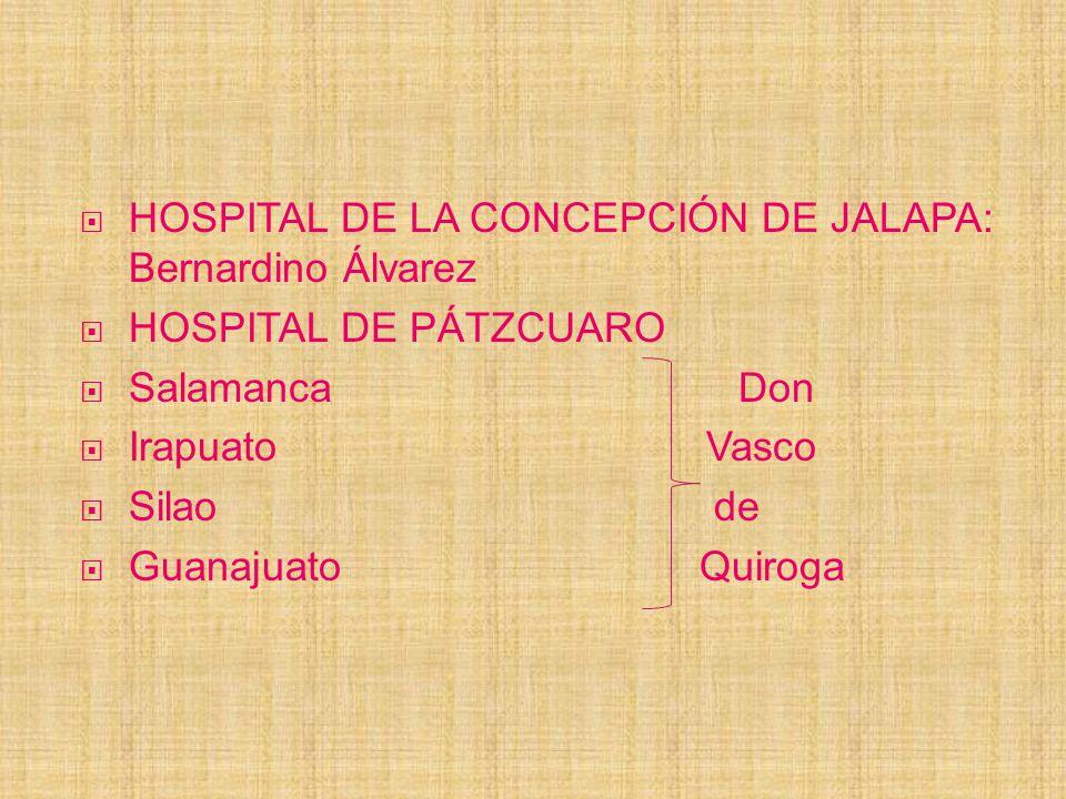HOSPITAL DE LA CONCEPCIÓN DE JALAPA: Bernardino Álvarez HOSPITAL DE PÁTZCUARO Salamanca Don Irapuato Vasco Silao de Guanajuato Quiroga