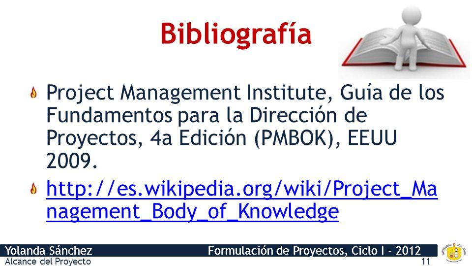 Yolanda Sánchez Formulación de Proyectos, Ciclo I - 2012 Bibliografía Project Management Institute, Guía de los Fundamentos para la Dirección de Proye