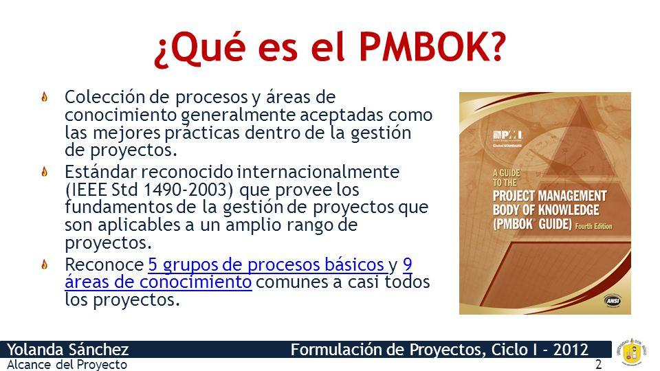 Yolanda Sánchez Formulación de Proyectos, Ciclo I - 2012 ¿Qué es el PMBOK? Colección de procesos y áreas de conocimiento generalmente aceptadas como l