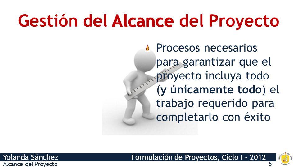 Yolanda Sánchez Formulación de Proyectos, Ciclo I - 2012 Gestión del Alcance del Proyecto Alcance Procesos necesarios para garantizar que el proyecto