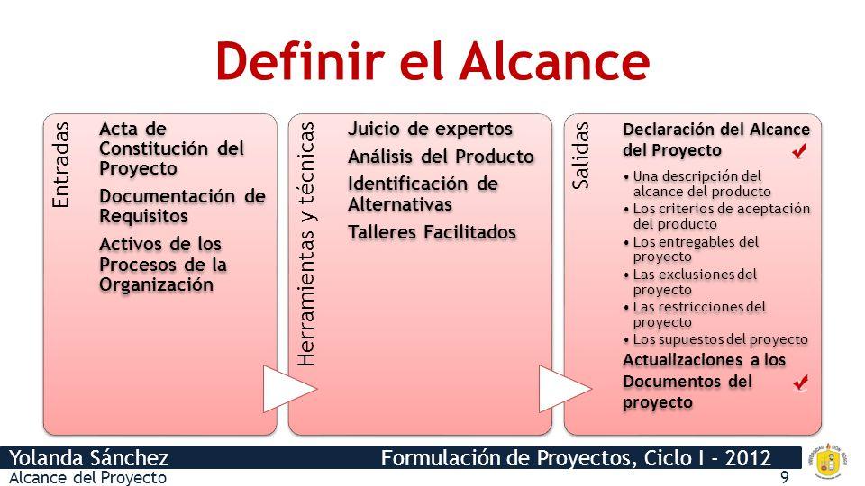 Yolanda Sánchez Formulación de Proyectos, Ciclo I - 2012 Definir el Alcance Entradas Acta de Constitución del Proyecto Documentación de Requisitos Act