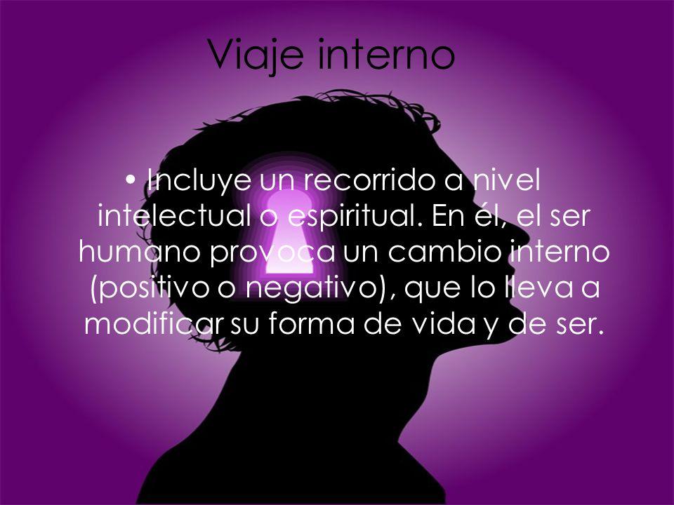 Viaje interno Incluye un recorrido a nivel intelectual o espiritual. En él, el ser humano provoca un cambio interno (positivo o negativo), que lo llev