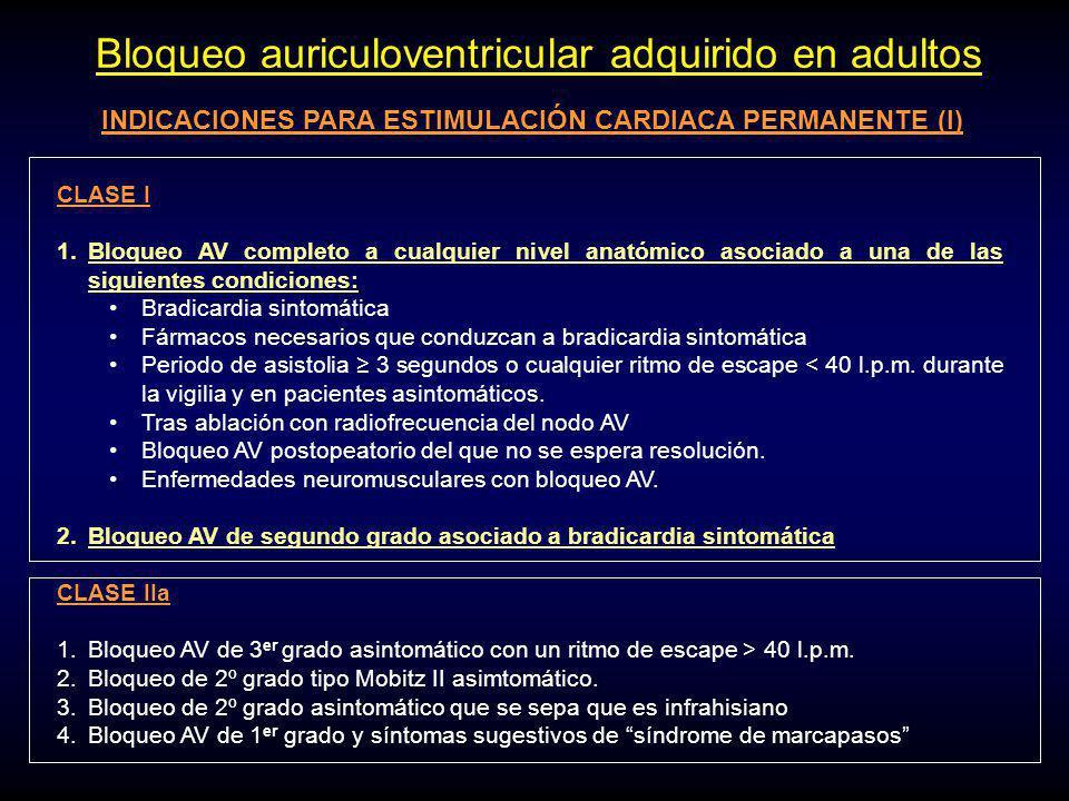 Bloqueo auriculoventricular adquirido en adultos INDICACIONES PARA ESTIMULACIÓN CARDIACA PERMANENTE (I) CLASE I 1.Bloqueo AV completo a cualquier nivel anatómico asociado a una de las siguientes condiciones: Bradicardia sintomática Fármacos necesarios que conduzcan a bradicardia sintomática Periodo de asistolia 3 segundos o cualquier ritmo de escape < 40 l.p.m.
