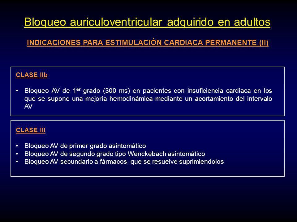 Bloqueo auriculoventricular adquirido en adultos INDICACIONES PARA ESTIMULACIÓN CARDIACA PERMANENTE (II) CLASE IIb Bloqueo AV de 1 er grado (300 ms) en pacientes con insuficiencia cardiaca en los que se supone una mejoría hemodinámica mediante un acortamiento del intervalo AV CLASE III Bloqueo AV de primer grado asintomático Bloqueo AV de segundo grado tipo Wenckebach asintomático Bloqueo AV secundario a fármacos que se resuelve suprimiendolos