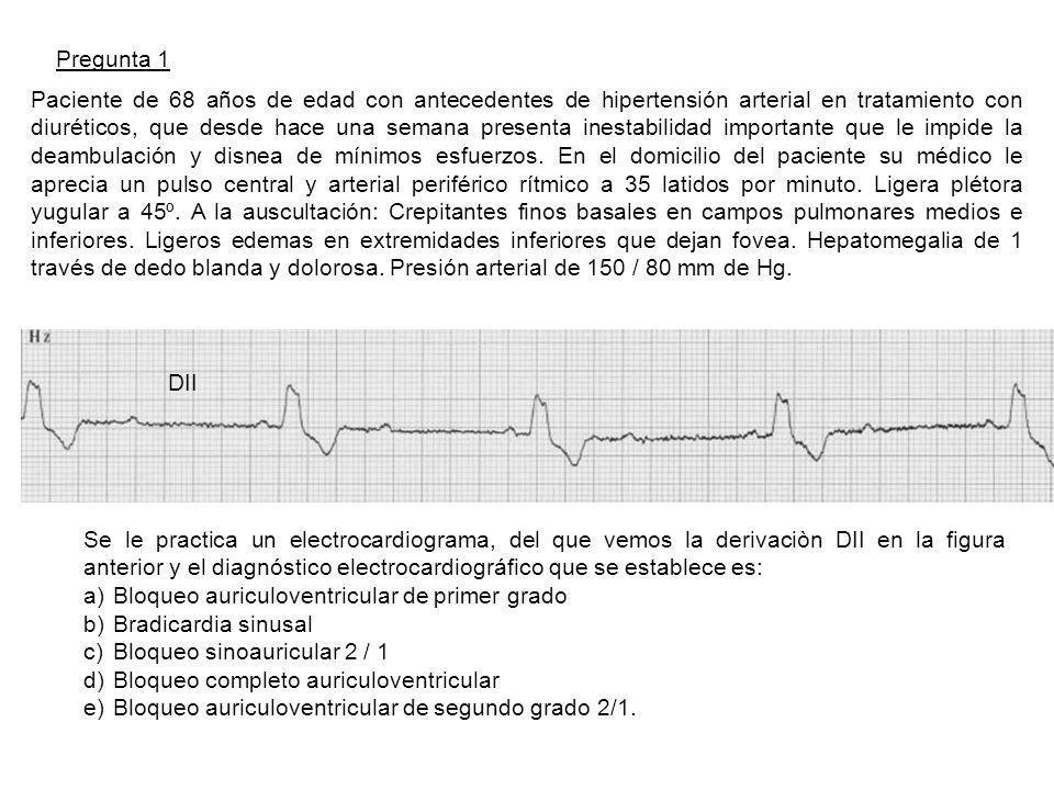 Pregunta 1 Paciente de 68 años de edad con antecedentes de hipertensión arterial en tratamiento con diuréticos, que desde hace una semana presenta inestabilidad importante que le impide la deambulación y disnea de mínimos esfuerzos.
