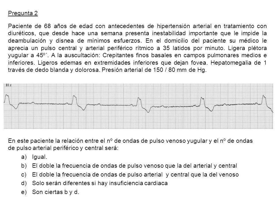 Pregunta 2 Paciente de 68 años de edad con antecedentes de hipertensión arterial en tratamiento con diuréticos, que desde hace una semana presenta inestabilidad importante que le impide la deambulación y disnea de mínimos esfuerzos.