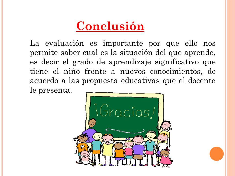 Conclusión La evaluación es importante por que ello nos permite saber cual es la situación del que aprende, es decir el grado de aprendizaje significativo que tiene el niño frente a nuevos conocimientos, de acuerdo a las propuesta educativas que el docente le presenta.