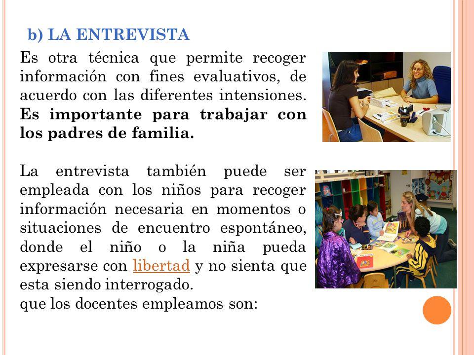 b) LA ENTREVISTA Es otra técnica que permite recoger información con fines evaluativos, de acuerdo con las diferentes intensiones.