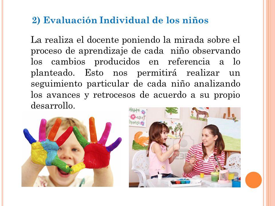 2) Evaluación Individual de los niños La realiza el docente poniendo la mirada sobre el proceso de aprendizaje de cada niño observando los cambios producidos en referencia a lo planteado.