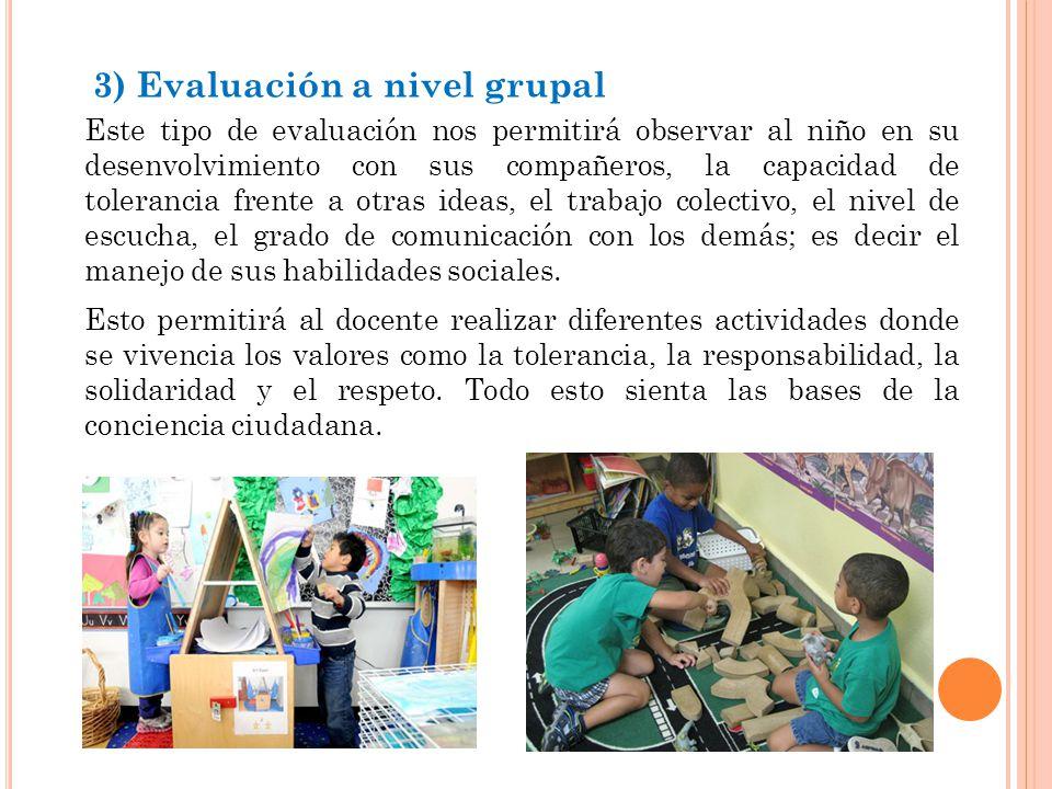 3) Evaluación a nivel grupal Este tipo de evaluación nos permitirá observar al niño en su desenvolvimiento con sus compañeros, la capacidad de tolerancia frente a otras ideas, el trabajo colectivo, el nivel de escucha, el grado de comunicación con los demás; es decir el manejo de sus habilidades sociales.