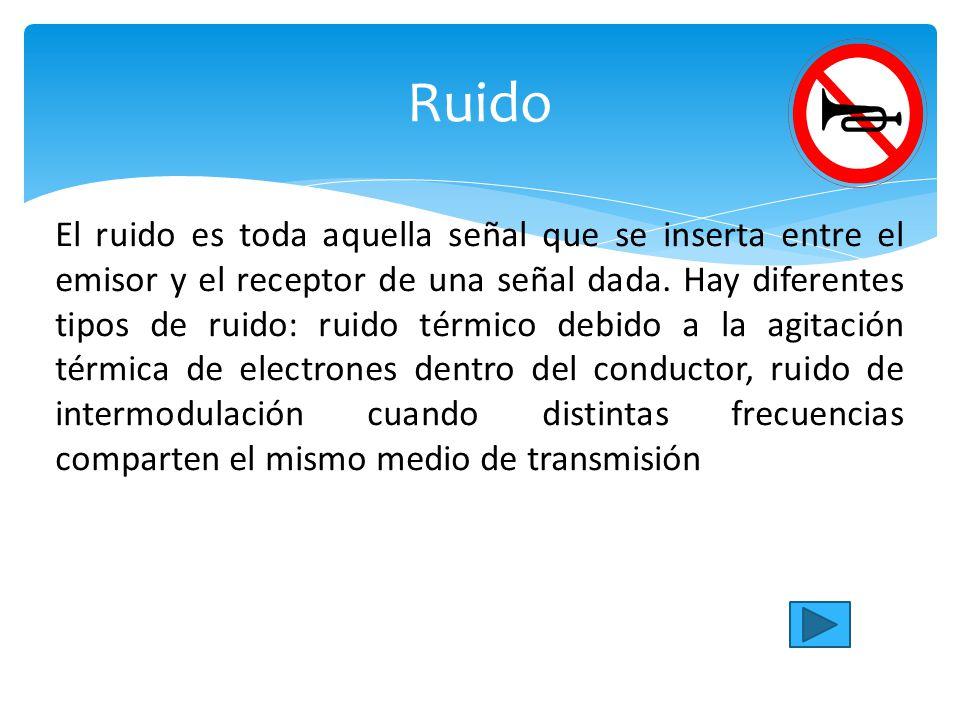 Ruido El ruido es toda aquella señal que se inserta entre el emisor y el receptor de una señal dada.