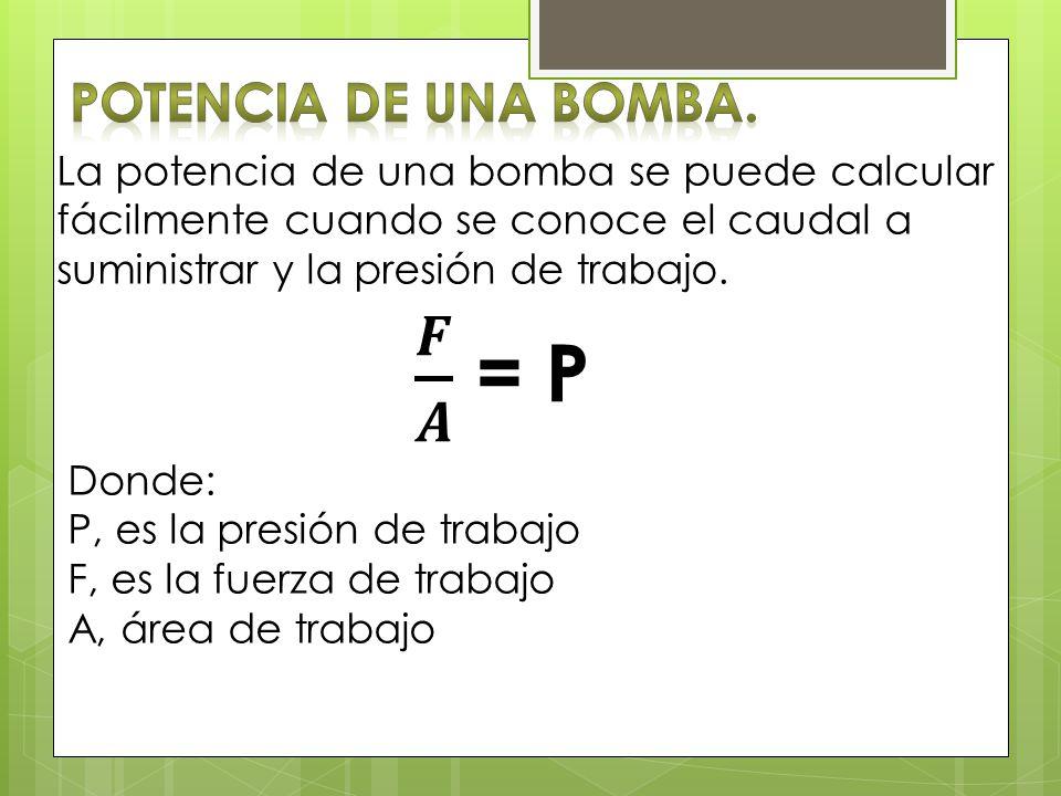 La potencia de una bomba se puede calcular fácilmente cuando se conoce el caudal a suministrar y la presión de trabajo. Donde: P, es la presión de tra