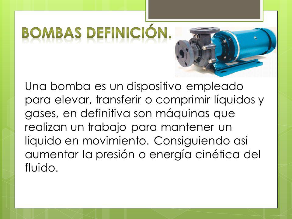 Una bomba es un dispositivo empleado para elevar, transferir o comprimir líquidos y gases, en definitiva son máquinas que realizan un trabajo para man