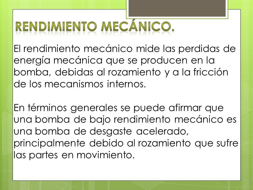 El rendimiento mecánico mide las perdidas de energía mecánica que se producen en la bomba, debidas al rozamiento y a la fricción de los mecanismos int