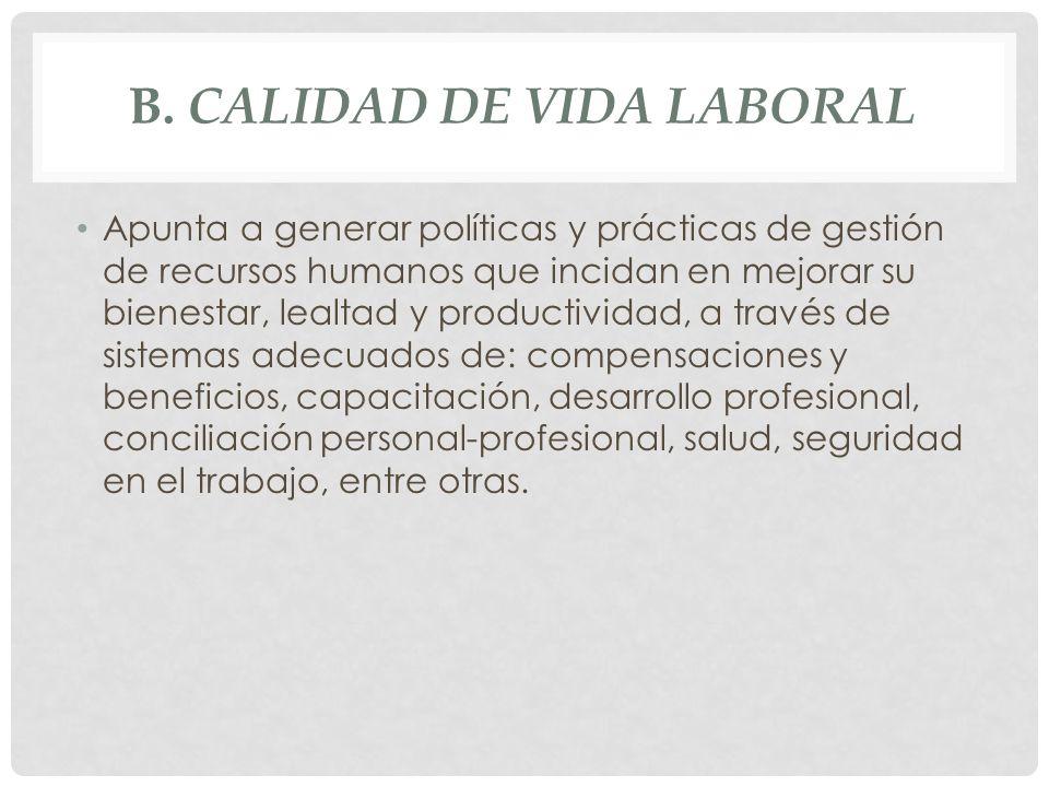 B. CALIDAD DE VIDA LABORAL Apunta a generar políticas y prácticas de gestión de recursos humanos que incidan en mejorar su bienestar, lealtad y produc