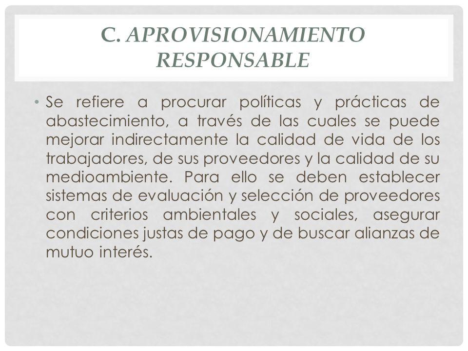 C. APROVISIONAMIENTO RESPONSABLE Se refiere a procurar políticas y prácticas de abastecimiento, a través de las cuales se puede mejorar indirectamente