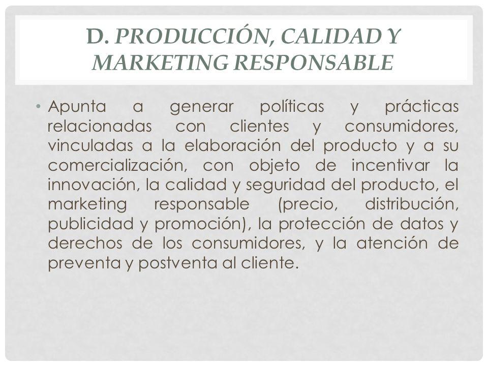 D. PRODUCCIÓN, CALIDAD Y MARKETING RESPONSABLE Apunta a generar políticas y prácticas relacionadas con clientes y consumidores, vinculadas a la elabor