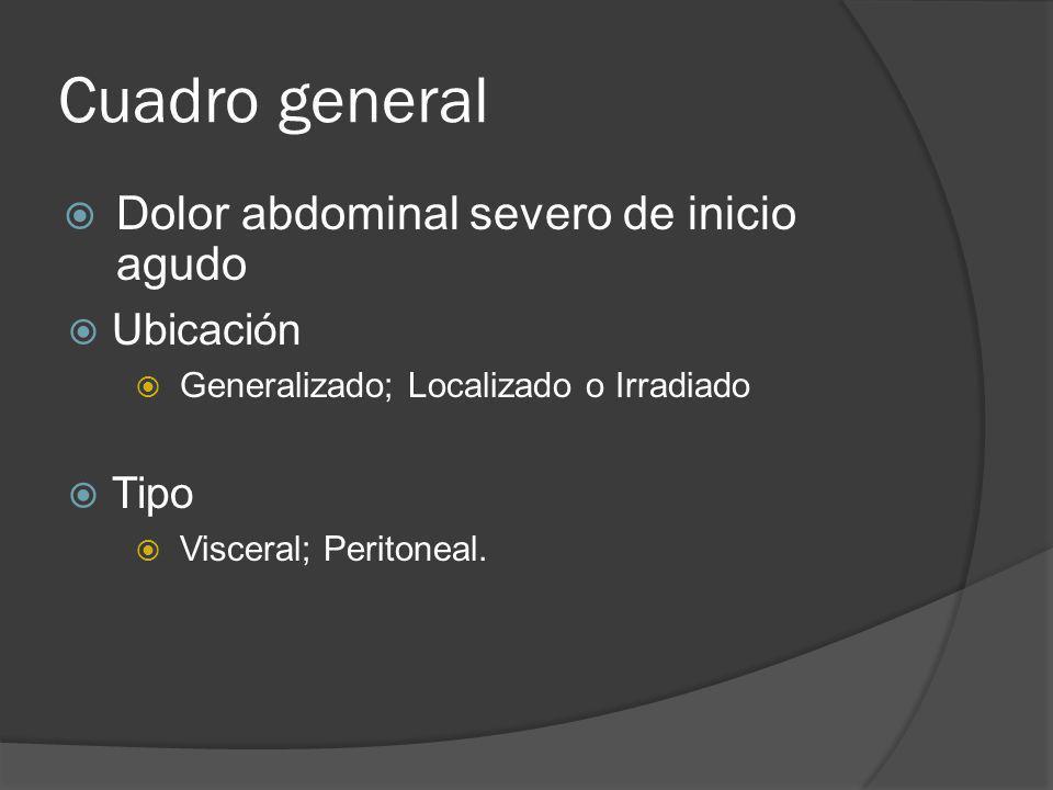 Cuadro general Dolor abdominal severo de inicio agudo Ubicación Generalizado; Localizado o Irradiado Tipo Visceral; Peritoneal.