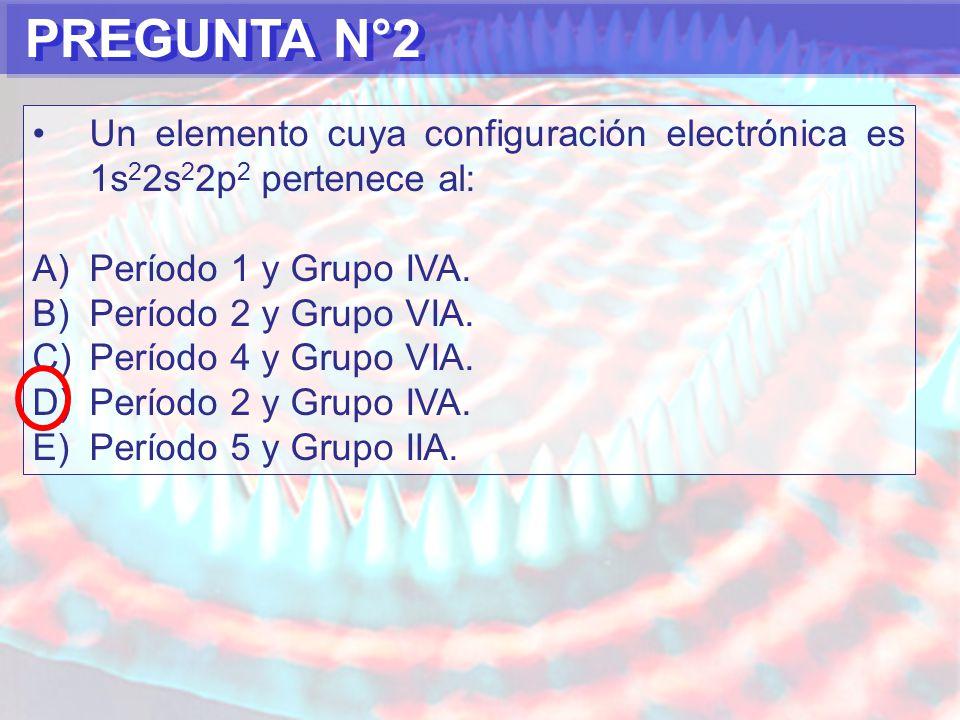 PREGUNTA N°2 Un elemento cuya configuración electrónica es 1s 2 2s 2 2p 2 pertenece al: A)Período 1 y Grupo IVA.