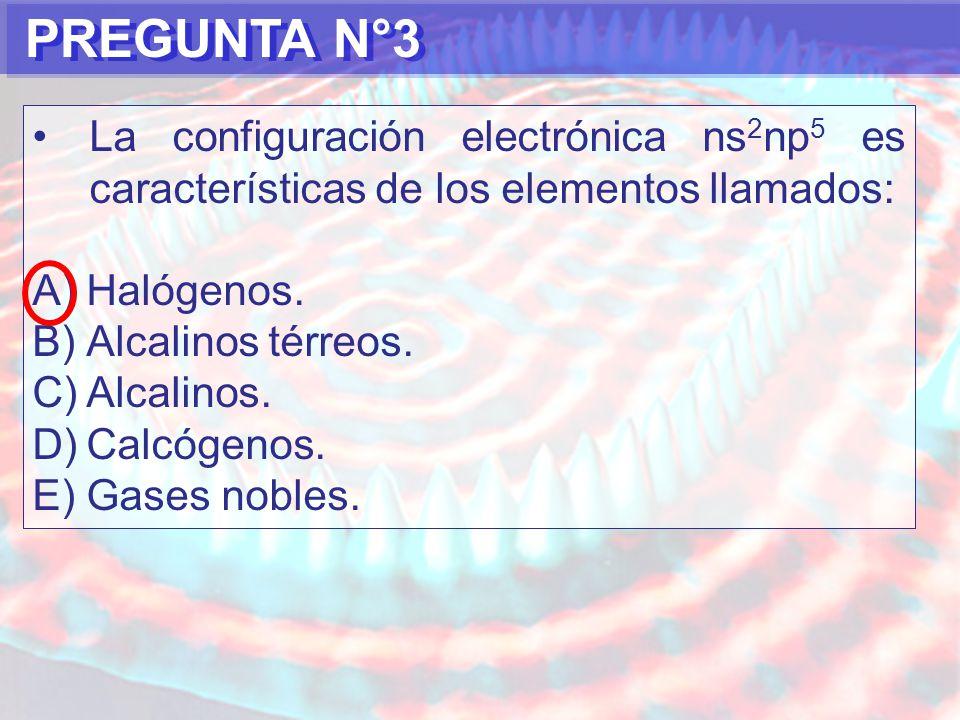 PREGUNTA N°3 La configuración electrónica ns 2 np 5 es características de los elementos llamados: A)Halógenos.