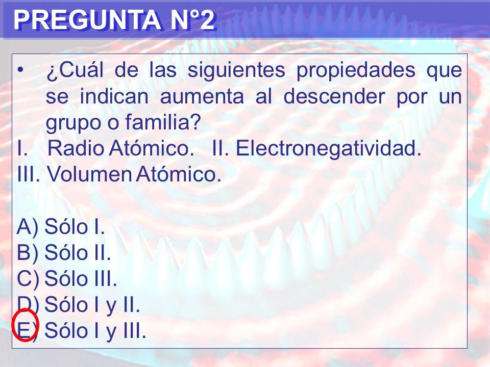 PREGUNTA N°2 ¿Cuál de las siguientes propiedades que se indican aumenta al descender por un grupo o familia.