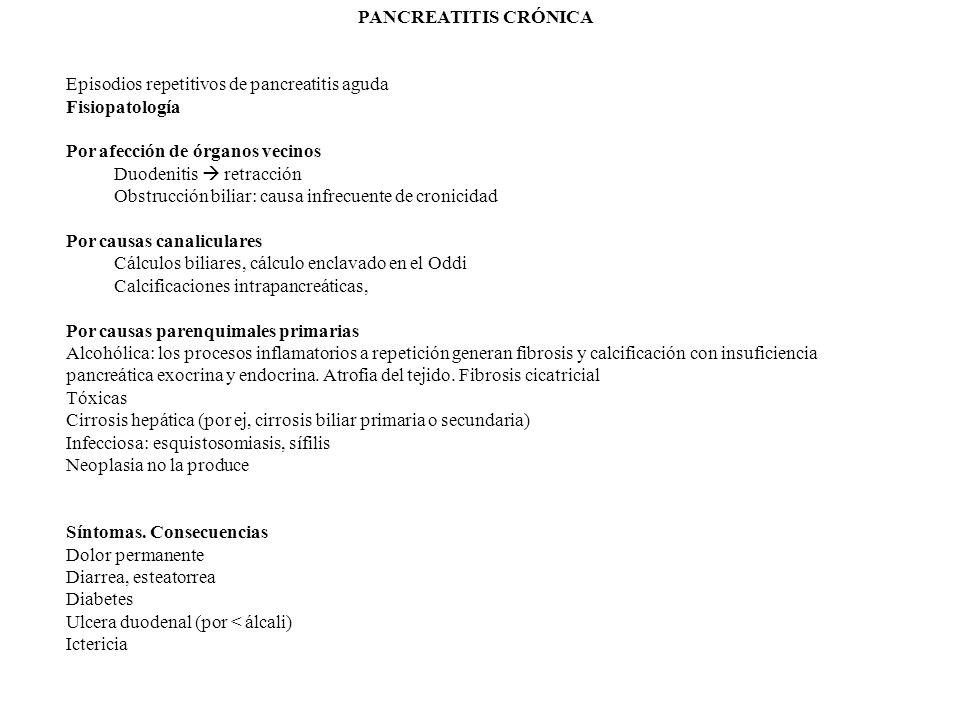 PANCREATITIS CRÓNICA Episodios repetitivos de pancreatitis aguda Fisiopatología Por afección de órganos vecinos Duodenitis retracción Obstrucción biliar: causa infrecuente de cronicidad Por causas canaliculares Cálculos biliares, cálculo enclavado en el Oddi Calcificaciones intrapancreáticas, Por causas parenquimales primarias Alcohólica: los procesos inflamatorios a repetición generan fibrosis y calcificación con insuficiencia pancreática exocrina y endocrina.
