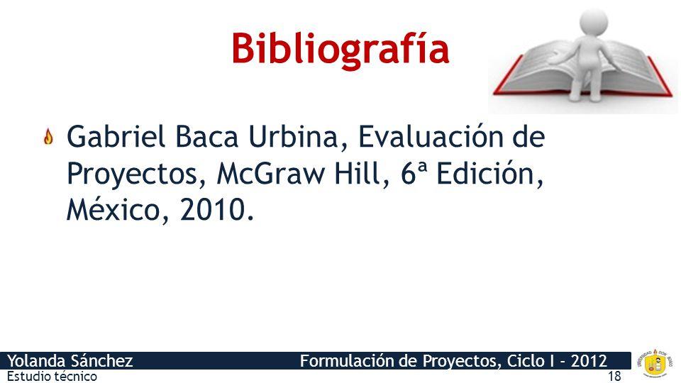 Yolanda Sánchez Formulación de Proyectos, Ciclo I - 2012 Bibliografía Gabriel Baca Urbina, Evaluación de Proyectos, McGraw Hill, 6ª Edición, México, 2
