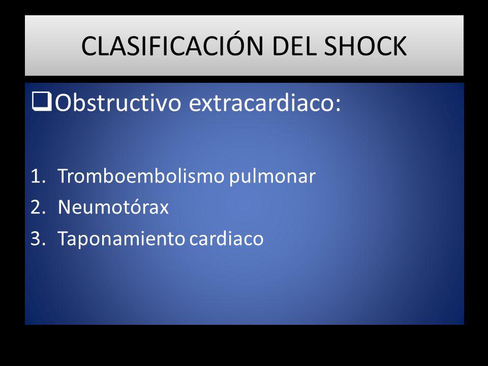 CLASIFICACIÓN DEL SHOCK Obstructivo extracardiaco: 1.Tromboembolismo pulmonar 2.Neumotórax 3.Taponamiento cardiaco
