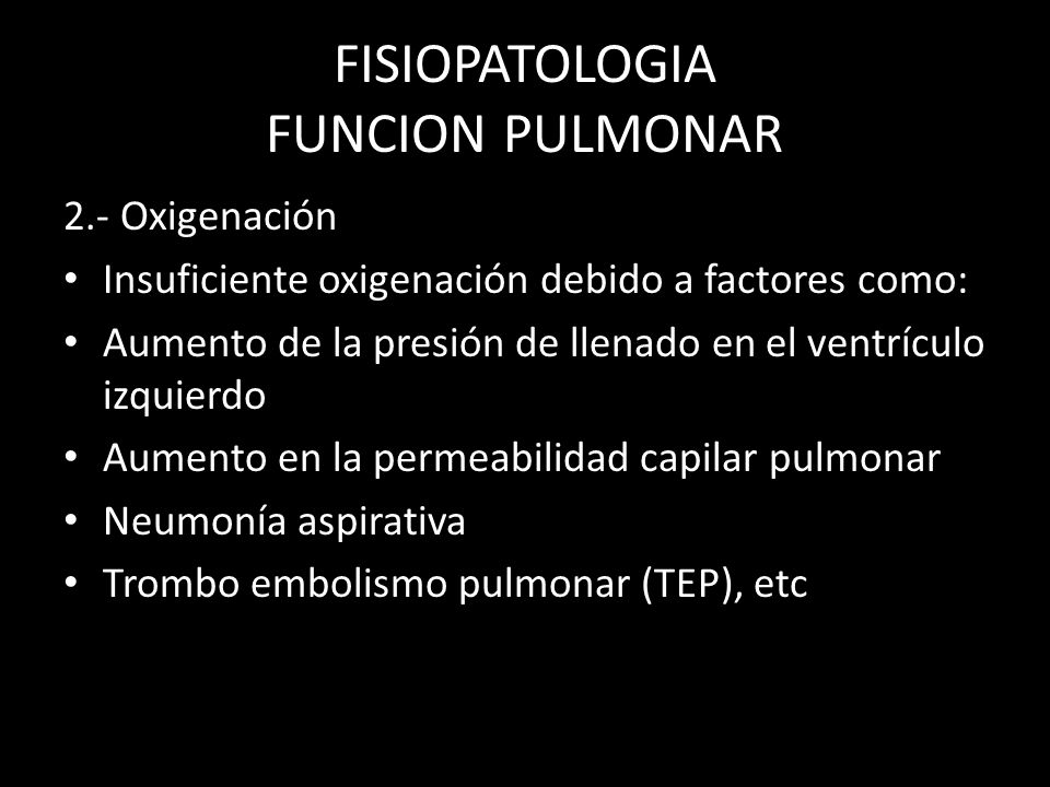 FISIOPATOLOGIA FUNCION PULMONAR 2.- Oxigenación Insuficiente oxigenación debido a factores como: Aumento de la presión de llenado en el ventrículo izq
