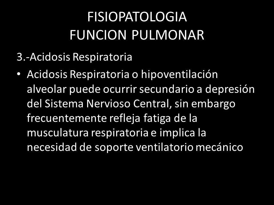 FISIOPATOLOGIA FUNCION PULMONAR 3.-Acidosis Respiratoria Acidosis Respiratoria o hipoventilación alveolar puede ocurrir secundario a depresión del Sis