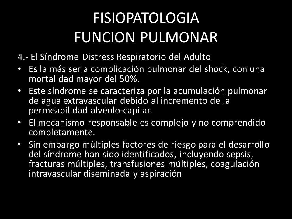 FISIOPATOLOGIA FUNCION PULMONAR 4.- El Síndrome Distress Respiratorio del Adulto Es la más seria complicación pulmonar del shock, con una mortalidad m