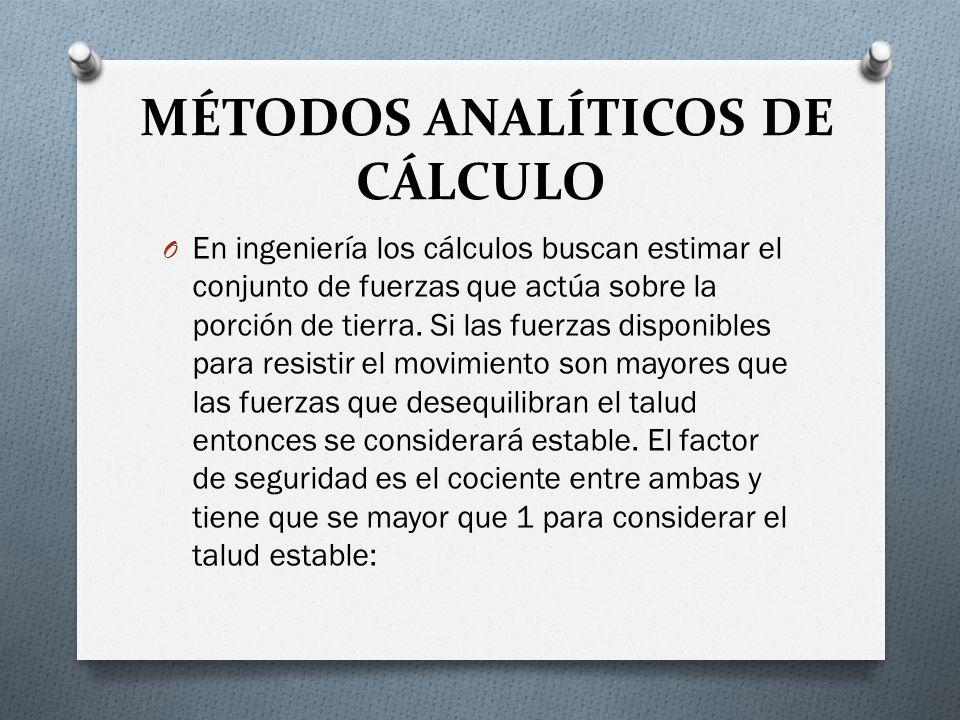 MÉTODOS ANALÍTICOS DE CÁLCULO O En ingeniería los cálculos buscan estimar el conjunto de fuerzas que actúa sobre la porción de tierra. Si las fuerzas