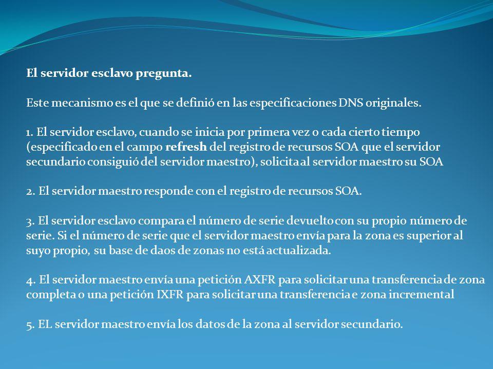 El servidor esclavo pregunta. Este mecanismo es el que se definió en las especificaciones DNS originales. 1. El servidor esclavo, cuando se inicia por