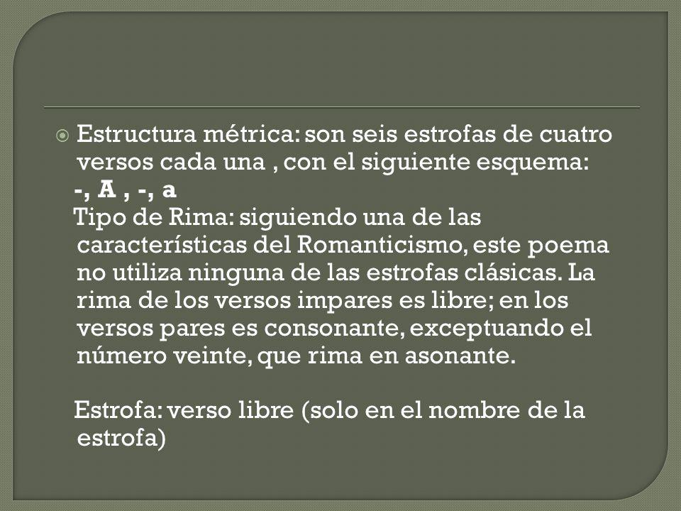 Estructura métrica: son seis estrofas de cuatro versos cada una, con el siguiente esquema: -, A, -, a Tipo de Rima: siguiendo una de las características del Romanticismo, este poema no utiliza ninguna de las estrofas clásicas.