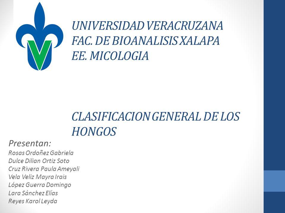 UNIVERSIDAD VERACRUZANA FAC. DE BIOANALISIS XALAPA EE. MICOLOGIA CLASIFICACION GENERAL DE LOS HONGOS Presentan: Rosas Ordoñez Gabriela Dulce Dilian Or