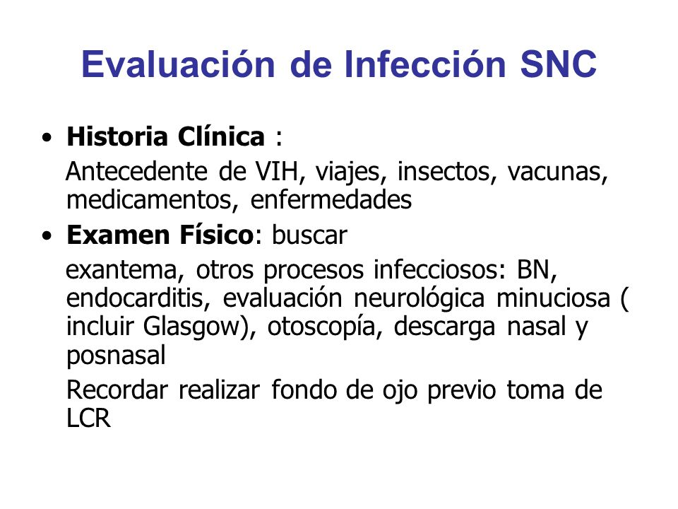 Evaluación de Infección SNC Historia Clínica : Antecedente de VIH, viajes, insectos, vacunas, medicamentos, enfermedades Examen Físico: buscar exantem