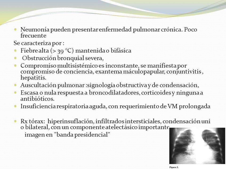 Neumonía pueden presentar enfermedad pulmonar crónica. Poco frecuente Se caracteriza por : Fiebre alta (> 39 °C) mantenida o bifásica Obstrucción bron