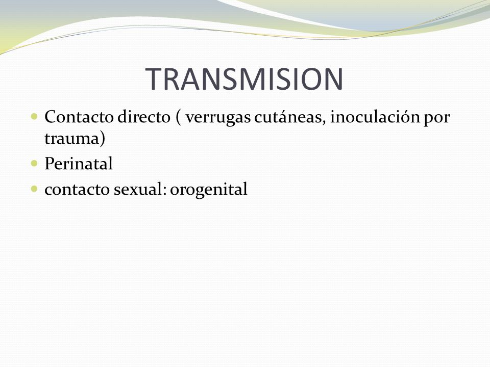 TRANSMISION Contacto directo ( verrugas cutáneas, inoculación por trauma) Perinatal contacto sexual: orogenital