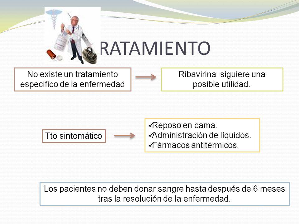 TRATAMIENTO No existe un tratamiento especifico de la enfermedad Ribavirina siguiere una posible utilidad. Tto sintomático Reposo en cama. Administrac