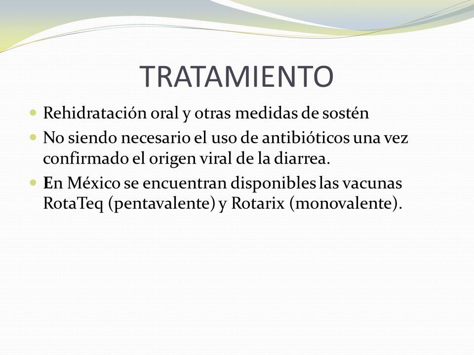 TRATAMIENTO Rehidratación oral y otras medidas de sostén No siendo necesario el uso de antibióticos una vez confirmado el origen viral de la diarrea.
