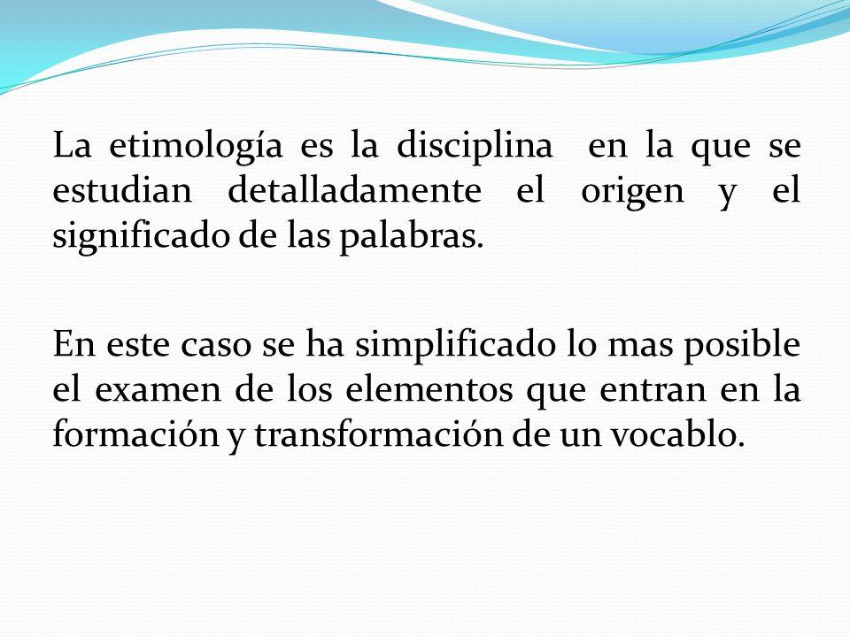 La etimología es la disciplina en la que se estudian detalladamente el origen y el significado de las palabras. En este caso se ha simplificado lo mas